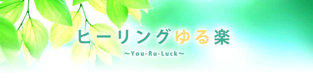 ヒーリングゆる楽 〜You-Ru-Luck〜